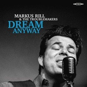 "Un Tedesco ""Americano"". Markus Rill & The Troublemakers – Dream Anyway"